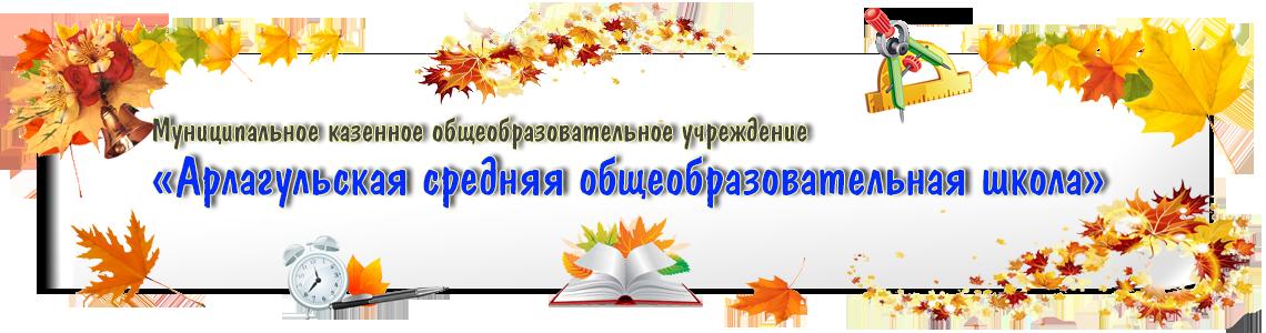 Муниципального казенного общеобразовательного учреждения «Арлагульская средняя общеобразовательная школа»